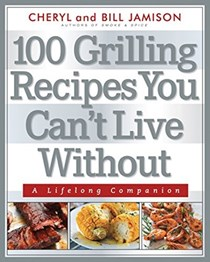 100 Grilling Recipes You Can't Live Without: A Lifelong Companion