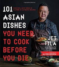 101 Asian Dishes You Need to Cook Before You Die: Discover a New World of Badass Flavors in Authentic Recipes