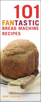 101 Fantastic Bread Machine Recipes: Experience the Pleasures of Home Baking!
