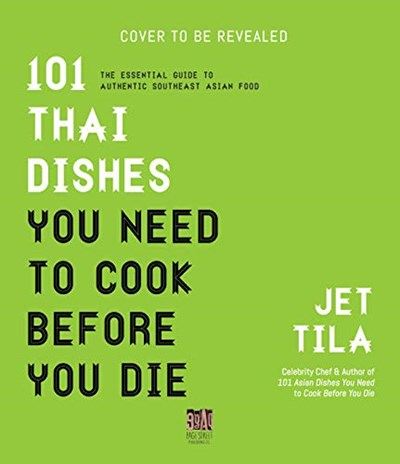 101 Thai Dishes You Need to Cook Before You Die: The Essential Guide to Authentic Southeast Asian Food