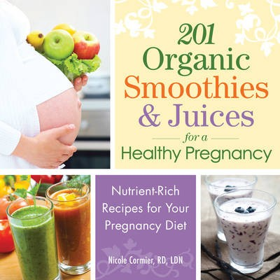 201 Organic Smoothies and Juices for a Healthy Pregnancy: Delicious and Nutritious Drinks for the Mom-to-Be