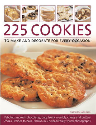 225 Cookies to Make and Decorate for Every Occasion: Fabulous Moreish Chocolately, Oaty, Fruity, Crumbly, Chewy and Buttery Cookie Recipes to Bake, Shown in 270 Beautifully Styled Photographs