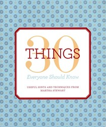 30 Things Everyone Should Know: Useful Hints and Techniques from Martha Stewart