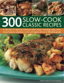 300 Slow-cook Classic Recipes: A Collection of Delicious Minimum Effort Meals, Including Soups, Stews, Roasts, Hotpots, Casseroles, Curries and Tangines, Shown in 300 Photographs
