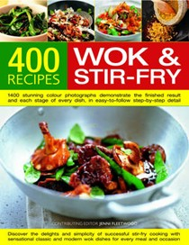 400 Wok and Stir-Fry Recipes: Discover The Delights And Simplicity of Successful Stir-Fry Cooking With Sensational Classic And Modern Wok Dishes For Every Meal And Every Occasion