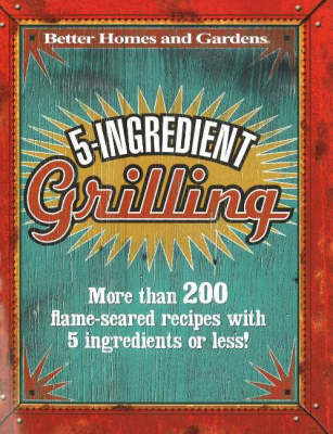 5-Ingredient Grilling: More Than 200 Flame-Seared Recipes with 5 Ingredients or Less!
