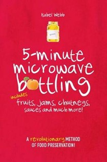 5-Minute Microwave Bottling: A Revolutionary Method of Food Preservation: Includes Fruits, Jams, Chutneys, Sauces and Much More!