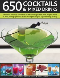 650 Cocktails and Mixed Drinks: A Fabulous One-stop Collection of the World's Greatest Drink Recipes, with All the Mixing Techniques Explained Step-by-step