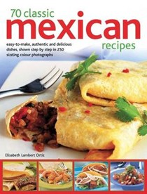 70 Classic Mexican Recipes: Easy-to-Make, Authentic and Delicious Dishes