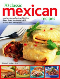 70 Classic Mexican Recipes: Easy-to-make, Authentic and Delicious Dishes, Shown Step by Step in 250 Sizzling Colour Photographs