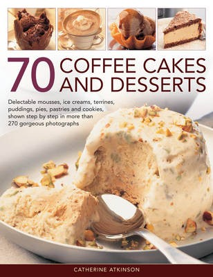 70 Coffee Cakes and Desserts: Delectable Mousses, Ice Creams, Terrines, Puddings, Pies, Pastries and Cookies, Shown Step by Step