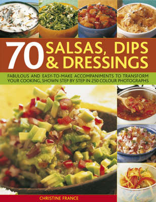 70 Salsas, Dips and Dressings: Fabulous and easy-to-make accompaniments to transform your cooking, shown step by step in 400 colour photographs