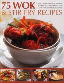 75 Wok & Stir-Fry Recipes: Spicy and Aromatic Dishes Shown Step by Step in Over 350 Superb Photographs