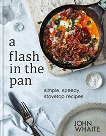 A Flash in the Pan: Simple, Speedy, Stovetop Recipes