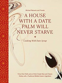 A House with a Date Palm Will Never Starve: Cooking with Date Syrup: Forty-One Chefs and an Artist Create New and Classic Dishes with a Traditional Middle Eastern Ingredient