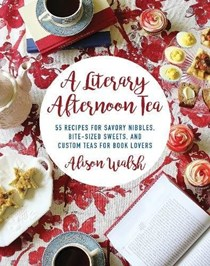A Literary Afternoon Tea: 55 Recipes for Savory Nibbles, Bite-Sized Sweets, and Custom Teas for Book Lovers