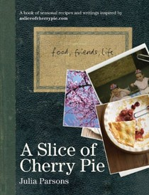 A Slice of Cherry Pie: A book of seasonal recipes and writings inspired by asliceofcherrypie.com