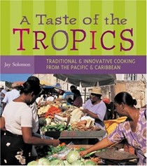 A Taste of The Tropics: Traditional & Innovative Cooking From the Pacific & Caribbean
