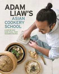 Adam Liaw's Asian Cookery School: A Step-by-Step Guide to All Your Favourite Recipes