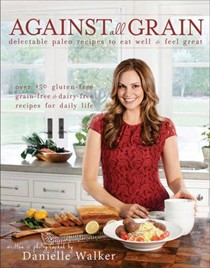 Against All Grain: Delectable Paleo Recipes to Eat Well and Feel Great: Over 150 Gluten-Free, Grain-Free and Dairy-Free Recipes for Daily Life
