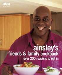 Ainsley's Friends and Family Cookbook: Over 200 Reasons to Eat In