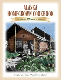 Alaska Homegrown Cookbook: The Best of 40 Years Of Recipes