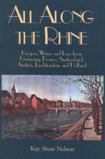 All Along The Rhine: Recipes, Wine And Lore From Germany, France, Switzerland, Austria, Liechtenstein And Holland