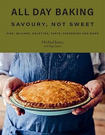 All Day Baking: Savoury, Not Sweet: Pies, Quiches, Galettes, Tarts, Preserves and More
