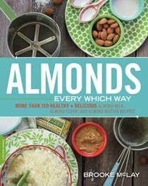 Almonds Every Which Way: 151 Healthy & Delicious Almond Milk, Almond Flour, and Almond Butter Recipes
