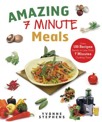 Amazing 7-Minute Meals: Over 100 Recipes Ready in Less Than 7 Minutes Cooking Time