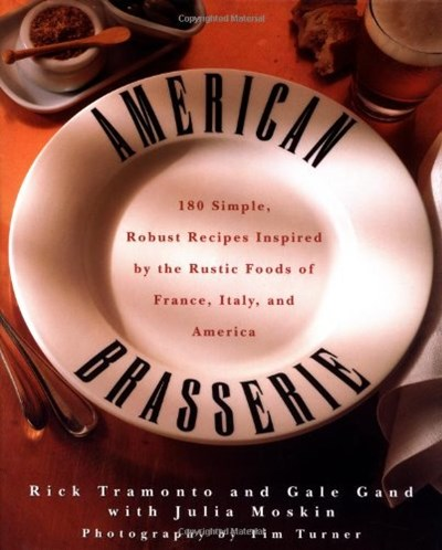 American Brasserie: 180 Simple, Robust Recipes Inspired by the Rustic Foods of France, Italy and America
