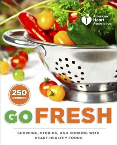 American Heart Association Go Fresh: Shopping, Storing, and Cooking with Heart-Healthy Foods