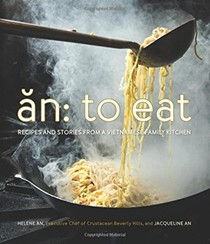 An: To Eat: Recipes and Stories from a Vietnamese Family Kitchen