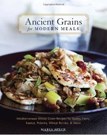 Ancient Grains for Modern Meals: Mediterranean Whole Grain Recipes for Barley, Farro, Kamut, Polenta, Wheat Berries, & More