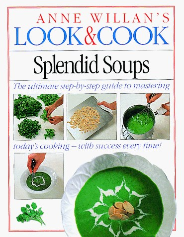 Anne Willan's Look & Cook: Splendid Soups: The Ultimate Step-by-Step Guide to Mastering Today's Cooking -- with Success Every Time!