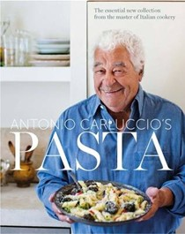 Antonio Carluccio's Pasta: The Essential New Collection from the Master of Italian Cookery