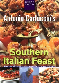 Antonio Carluccio's Southern Italian Feast: More Than 100 Recipes Inspired by the Flavors of Southern Italy