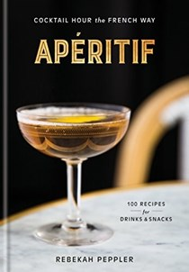 Apéritif: Cocktail Hour the French Way: 100 Recipes for Drinks and Snacks