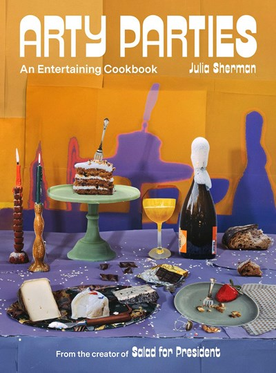 Arty Parties: An Entertaining Cookbook by the Creator of Salad for President