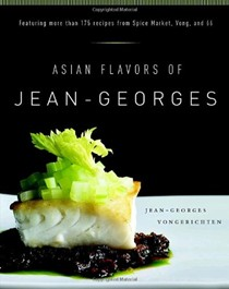 Asian Flavors of Jean-Georges: Featuring More Than 175 Recipes From Spice Market, Vong, And 66