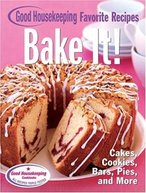 Bake It! Good Housekeeping Favorite Recipes: Cookies, Bars, Pies, Quick Breads And More