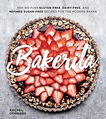Bakerita: 100+ No-Fuss Gluten-Free, Dairy-Free, and Refined Sugar-Free Recipes for the Modern Baker