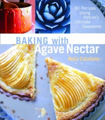 Baking with Agave Nectar: 80 Recipes Using Nature's Ultimate Sweetener