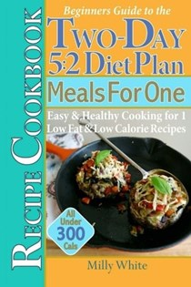 Beginner's Guide to the Two-Day 5: 2 Diet Plan & Meals For One Recipe Cookbook: Easy & Healthy Cooking for 1 Low-Fat & Low-Calorie Recipes, (The Best 5:2 Fast Diet Recipes) (Volume 3)