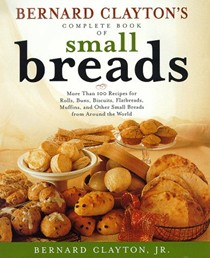 Bernard Clayton's Complete Book of Small Breads: More Than 100 Recipes for Rolls, Buns, Biscuits, Flatbreads, Muffins, and Other Small Breads of the World