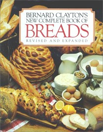 Bernard Clayton's New Complete Book of Breads, Revised and Expanded