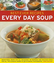 Best-Ever Recipes Every Day Soup: Sensational Soups for All Occasions: 135 Inspiring and Delicious Ideas for All the Classics Shown in 230 Stunning Photographs
