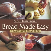 Beth Hensperger's Bread Made Easy: A Baker's First Bread Book