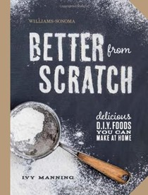 Better from Scratch (Williams-Sonoma): Delicious DIY Foods You Can Make at Home