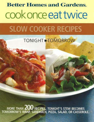 Better Homes & Gardens Cook Once, Eat Twice Slow Cooker Recipes